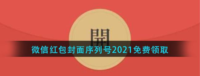 微信红包封面序列号在哪领取-微信红包封面序列号2021最新免费领取