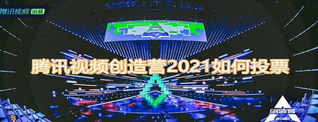 腾讯视频创造营2021如何应援投票-腾讯视频创造营2021应援投票教程