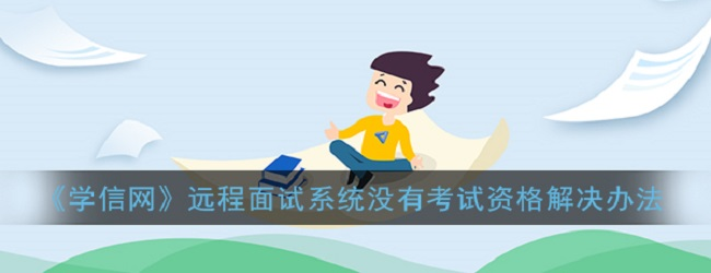 学信网远程面试系统显示没有考试资格怎么办-远程面试系统没有考试资格解决办法