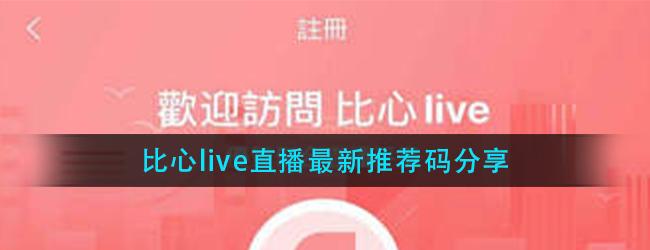 比心live直播邀请码是多少-比心live直播最新推荐码分享