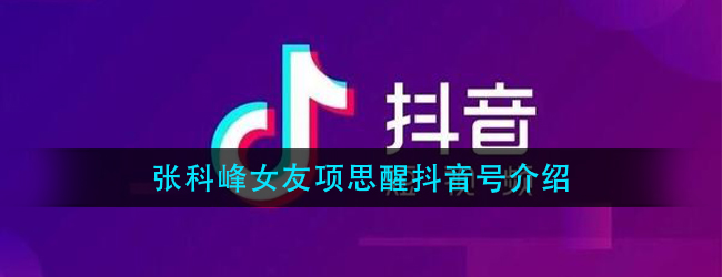 张科峰女友项思醒抖音号多少-台州女海王抖音号个人资料介绍