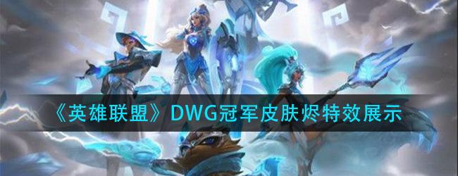 英雄联盟DWG烬特效怎么样-lolDWG冠军皮肤烬特效展示