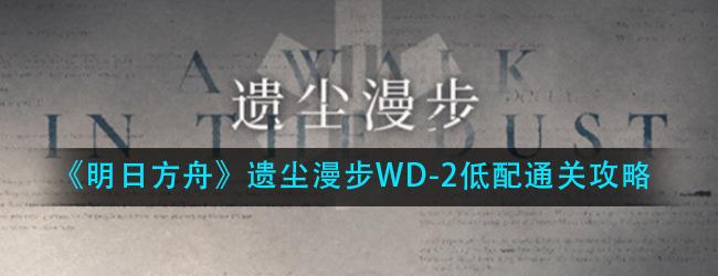 明日方舟遗尘漫步WD-2绿洲惊雷怎么过-遗尘漫步WD-2低配通关攻略