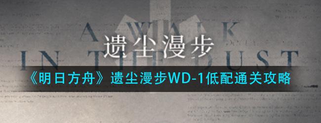 明日方舟遗尘漫步WD-1赤角小镇之围怎么过-遗尘漫步WD-1低配通关攻略