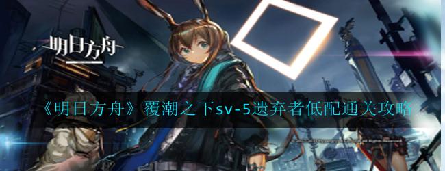 明日方舟覆潮之下sv-5遗弃者怎么过-覆潮之下sv-5遗弃者低配通关攻略