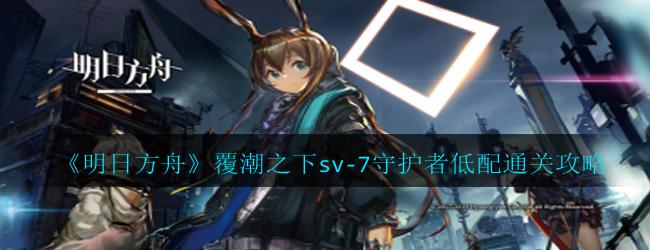 明日方舟覆潮之下sv-7守护者怎么过-覆潮之下sv-7守护者低配通关攻略