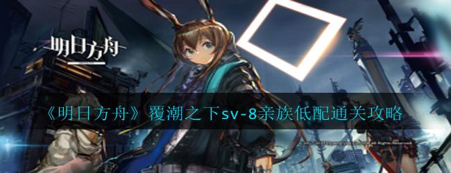明日方舟覆潮之下sv-8亲族怎么过-覆潮之下sv-8亲族低配通关攻略