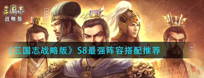 三国志战略版S8阵容怎么搭配-S8最强阵容搭配推荐
