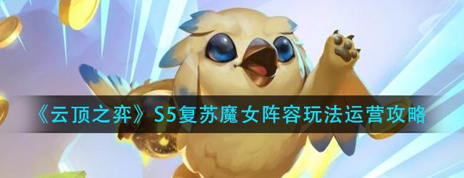 云顶之弈S5复苏魔女阵容怎么玩-S5复苏魔女阵容玩法运营攻略